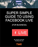Super Simple Guide to Using Facebook Live: Start Leveraging the Benefits of Using Facebook Live-Streaming for Business