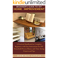 BEGINNER'S GUIDE TO DIY HOME IMPROVEMENT: A Practical Handbook for Complete Beginners with Easy Instructions for DIY…