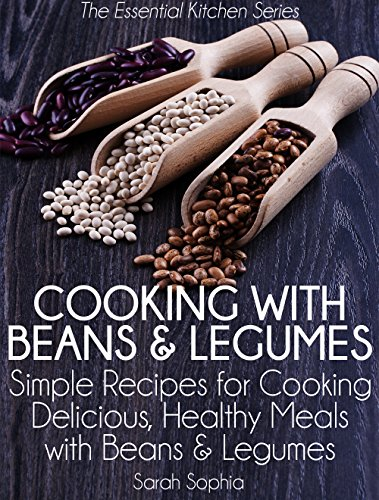 Cooking with Beans and Legumes: Simple Recipes for Cooking Delicious, Healthy Meals with Beans and Legumes (The Essential Kitchen Series Book 12) by [Sophia, Sarah]