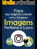 Faça Seu Negócio Crescer Com O Instagram: Imagens Perfeitas e Lucro