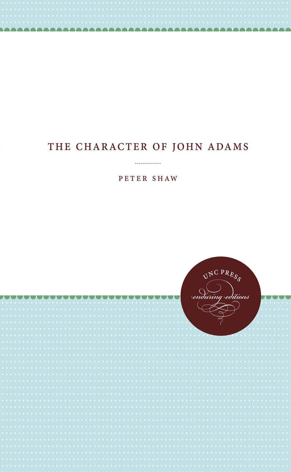 The Character of John Adams (Published by the Omohundro Institute of Early American History and Culture and the University of North Carolina Press)