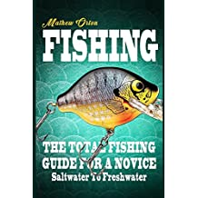 Fishing The Total Fishing Guide For A Novice: Saltwater To Freshwater: The Total Fishing Guide For A Novice: Saltwater To Freshwater
