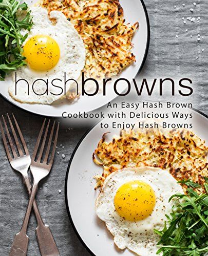 Hash Browns: An Easy Hash Brown Cookbook with Delicious to Enjoy Hash Browns (2nd Edition)