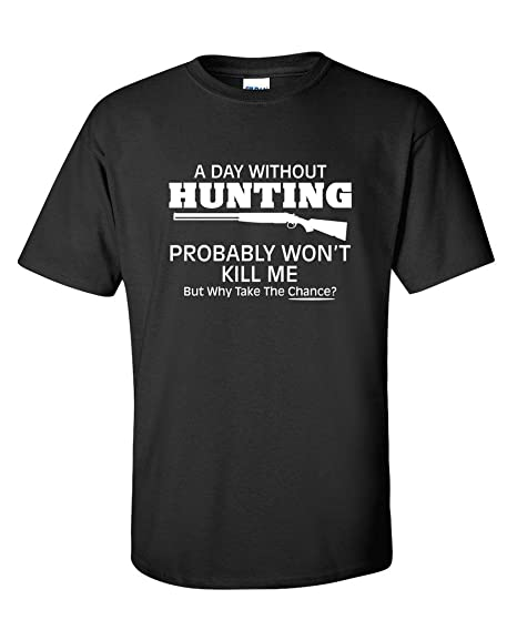 48631a76 Feelin Good Tees A Day Without Hunting Probably Won't Kill Me Mens Funny T