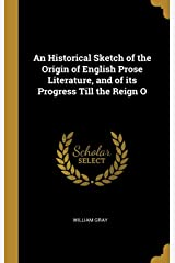 An Historical Sketch of the Origin of English Prose Literature, and of its Progress Till the Reign O Hardcover