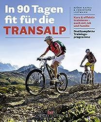 In 90 Tagen fit für die Transalp: Kurz & effektiv trainieren - auch mit Job und Familie. Drei komplette Trainingsprogramme