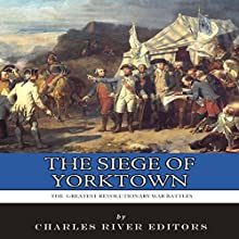The Siege of Yorktown: The Greatest Revolutionary War Battles Audiobook by  Charles River Editors Narrated by Bill Hare
