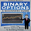 Binary Options: A Beginner's Guide: Learn the Binary Options Basics to Building Riches Audiobook by Matthew Maybury Narrated by Mark Shumka