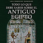 Todo lo que debe saber sobre el Antiguo Egipto [Everything You Need to Know about Ancient Egypt] | Luis González González