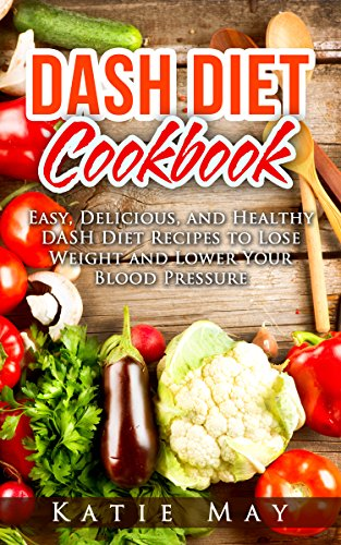DASH Diet Cookbook: Easy, Delicious, and Healthy DASH Diet Recipes to Lose Weight and Lower Your Blood Pressure by Katie May