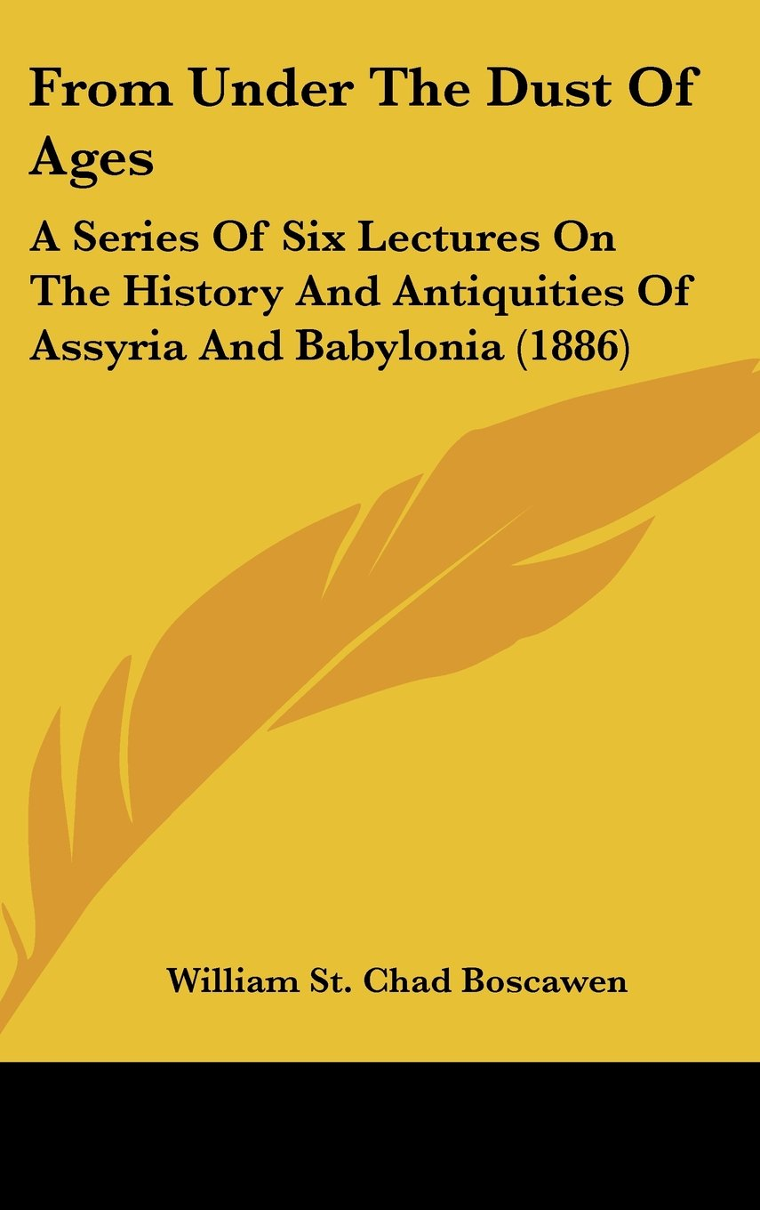 From Under The Dust Of Ages: A Series Of Six Lectures On The History And Antiquities Of Assyria And Babylonia (1886) PDF