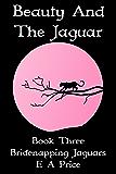 Beauty & The Jaguar: Book Three - Bridenapping Jaguars