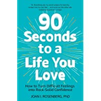 90 Seconds to a Life You Love: How to Turn Difficult Feelings into Rock-Solid Confidence