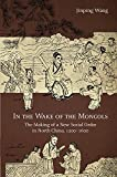 "Jinping Wang, ""In the Wake of the Mongols: The Making of a New Social Order in North China 1200-1600"" (Harvard Asia Center, 2018)"