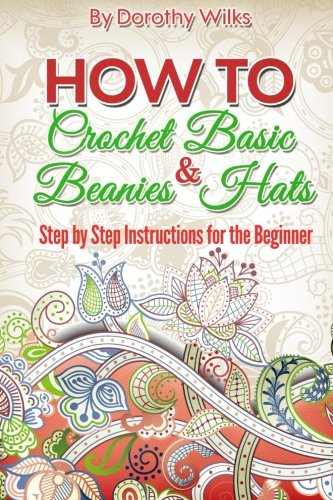 Crochet: How to Crochet Basic Beanies and Hats with Step by Step Instructions for the Beginner
