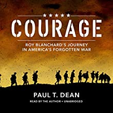 Courage: Roy Blanchard's Journey in America's Forgotten War Audiobook by Paul T. Dean Narrated by Paul T. Dean