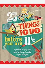 23 Things to Do Before You Are 11 1/2: A practical step-by-step guide for things to make in your backyard Flexibound