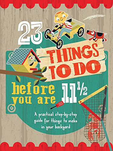 23 Things to Do Before You Are 11 1/2: A practical step-by-step guide for things to make in your backyard pdf epub