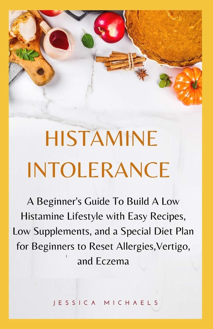 Histamine Intolerance A Beginner S Guide To Build A Low Histamine Lifestyle With Easy Recipes Low Supplements And A Special Diet Plan For Beginners To Reset Allergies Vertigo And Eczema Michaels Jessica 9781660959129