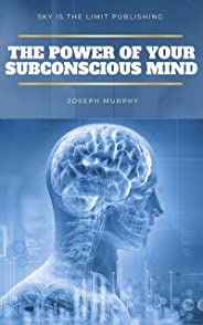The Power of Your Subconscious Mind: There Are No Limits to the Prosperity, Happiness, and Peace of Mind You Can Achieve Simp