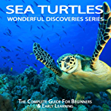 Sea Turtles: The Complete Guide For Beginners & Early Learning (Wonderful Discoveries)