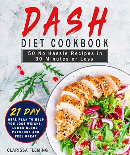 Dash Diet Cookbook: 50 No Hassle Recipes in 30 Minutes or Less (Includes 21 Day Meal Plan to help you lose weight, lower blood pressure and feel great!)