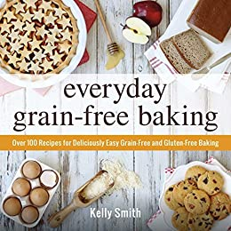 Everyday grain free baking over 100 recipes for deliciously easy everyday grain free baking over 100 recipes for deliciously easy grain free and forumfinder Images