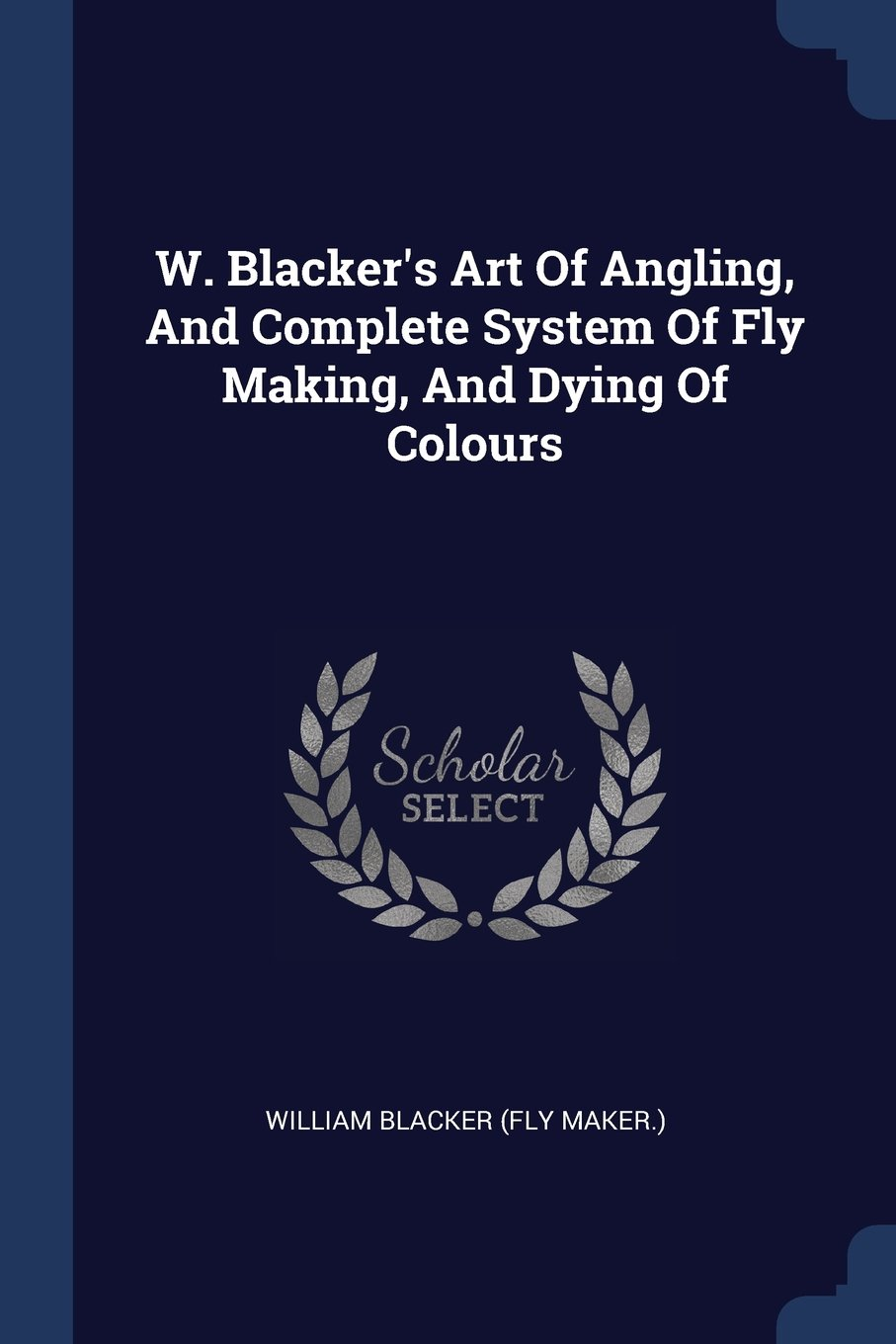 Read Online W. Blacker's Art Of Angling, And Complete System Of Fly Making, And Dying Of Colours PDF