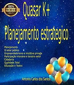 Quasar K+ Planejamento estratégico: Administração, planejamento, arte e cultura por [Santos, Antônio Carlos dos]