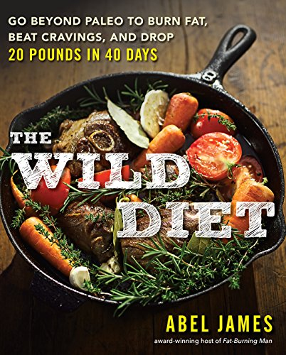 The Wild Diet: Get Back to Your Roots, Burn Fat, and Drop Up to 20 Pounds in 40 Days (Next Best Thing To Antibiotics)