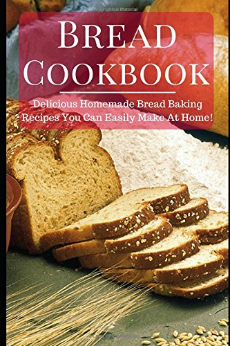 Bread Cookbook: Delicious Homemade Bread Baking Recipes That You Can Easily Make At Home! (Easy Bread Recipes) by Linda Ross