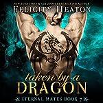 Taken by a Dragon: Eternal Mates Paranormal Romance Series, Book 7 | Felicity Heaton
