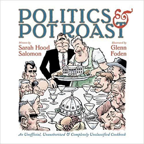 Book Politics and Pot Roast: A Flavorful Look at the Presidency: An Unofficial, Unauthorized and Completely Unclassified Cookbook