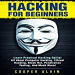 Hacking for Beginners: Learn Practical Hacking Skills! All About Computer Hacking, Ethical Hacking, Black Hat, Penetration Testing, and Much More! | Cooper Alvin