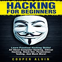 Hacking for Beginners: Learn Practical Hacking Skills! All About Computer Hacking, Ethical Hacking, Black Hat, Penetration Testing, and Much More! Audiobook by Cooper Alvin Narrated by Glynn Amburgey