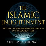 The Islamic Enlightenment: The Struggle Between Faith and Reason: 1798 to Modern Times | Christopher de Bellaigue