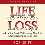 Life After Loss: A Practical Guide to Renewing Your Life After Experiencing Major Loss | Bob Deits