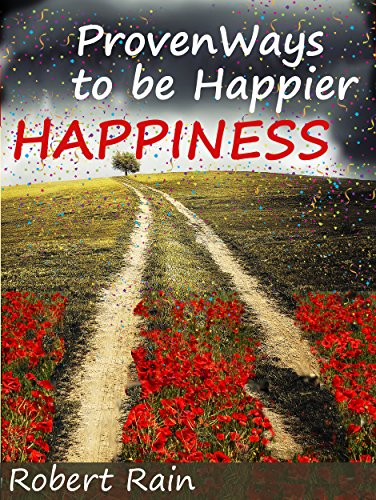 Happiness: Proven Ways to be Happier (How To Be Happy, Stop Feeling Depressed and Enjoy Life Book 1) by [Rain, Rober]