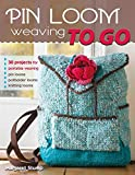 Pin Loom Weaving To Go: 25 Projects for Portable Weaving