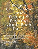 Bergen County New Jersey Fishing & Floating Guide Book Part 1: Complete fishing and floating information for Bergen County New Jersey Part 1 from Andreas Park Pond to the Hudson River