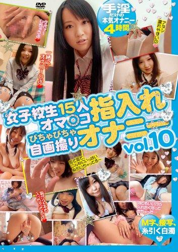 女子校生15人オマ○コ指入れぴちゃぴちゃ自画撮りオナニー vol.10 [DVD]