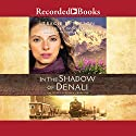 In the Shadow of Denali: The Heart of Alaska, Book 1 Audiobook by Tracie Peterson, Kimberly Woodhouse Narrated by Christina Moore