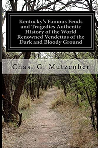 Kentucky's Famous Feuds and Tragedies Authentic History of the World Renowned Vendettas of the Dark and Bloody Ground