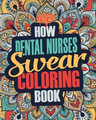 How Dental Nurses Swear Coloring Book: A Funny, Irreverent, Clean Swear Word Dental Nurse Coloring Book Gift Idea (Dental Nurse Coloring Books) (Volume 1)