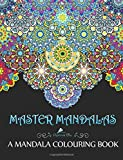 Master Mandalas: A Mandala Colouring Book: A Unique Mindfulness Workbook & Zen Adult Colouring Book For Men Women Teens Children & Seniors Featuring ... Stress Relief & Art Colour Therapy)