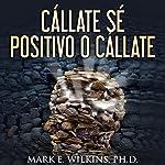 ¡Cállate! Sé Positivo O Cállate: Si Usted No Puede Decir Nada Bueno, Zip Tus Labios | Mark E. Wilkins