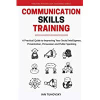 Communication Skills: A Practical Guide to Improving Your Social Intelligence, Presentation, Persuasion and Public…