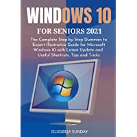 WINDOWS 10 FOR SENIORS 2021: The Complete Step-by-Step Dummies to Expert Illustrative Guide for Microsoft Windows 10…