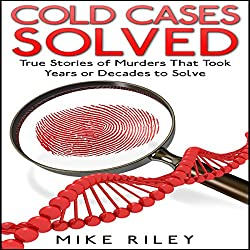 Cold Cases Solved: True Stories of Murders That Took Years or Decades to Solve