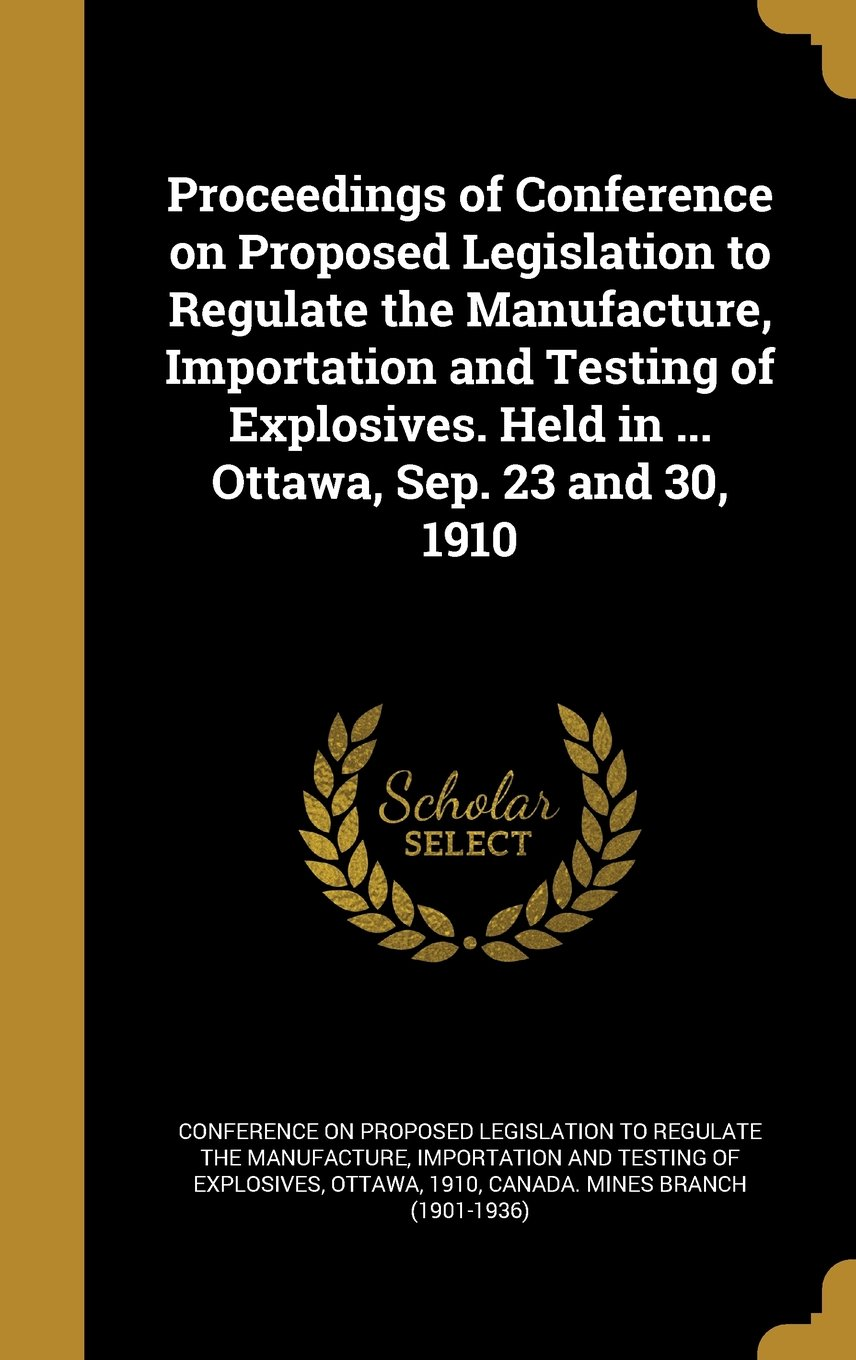 Proceedings of Conference on Proposed Legislation to Regulate the Manufacture, Importation and Testing of Explosives. Held in ... Ottawa, Sep. 23 and 30, 1910 PDF